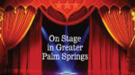 ON STAGE! In Greater Palm Springs - February Edition